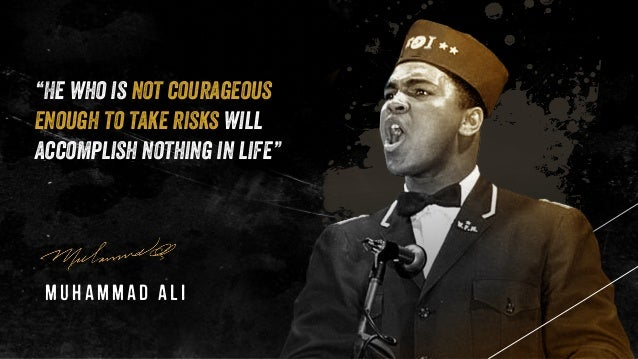 """""""He who is not courageous enough to take risks will accomplish nothing in life"""" Muhammad Ali"""