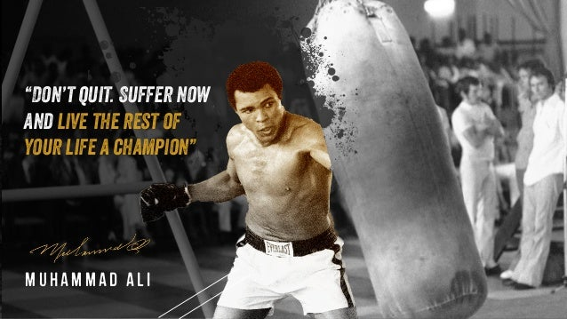 """Muhammad Ali """"Don't quit. Suffer now and live the rest of your life a champion"""""""