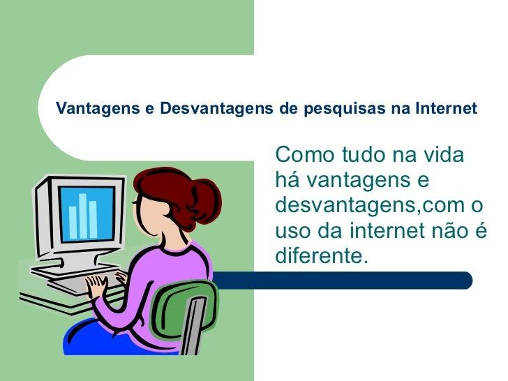 Vantagens e Desvantagens de pesquisas na Internet Como tudo na vida há vantagens e desvantagens,com o uso da internet não ...