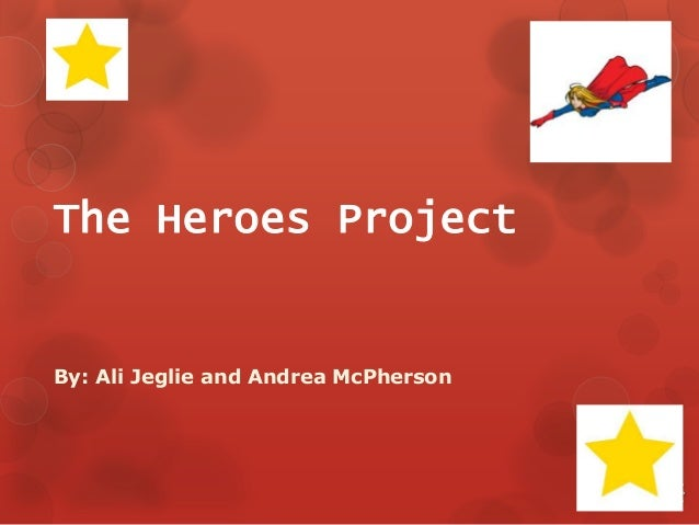 The Heroes Project  By: Ali Jeglie and Andrea McPherson