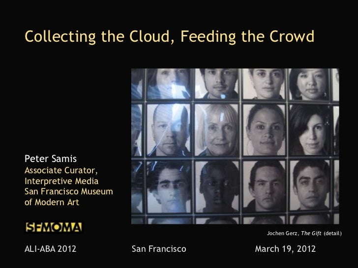 Collecting the Cloud, Feeding the CrowdPeter SamisAssociate Curator,Interpretive MediaSan Francisco Museumof Modern Art   ...