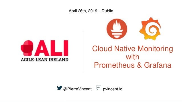 Cloud Native Monitoring with Prometheus & Grafana April 26th, 2019 – Dublin @PierreVincent pvincent.io