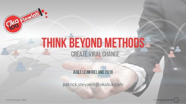 Think beyond methods© Patrick Steyaert, 2018 1 Think beyond methods Agile Lean Ireland 2018 patrick.steyaert@okaloa.com Cr...