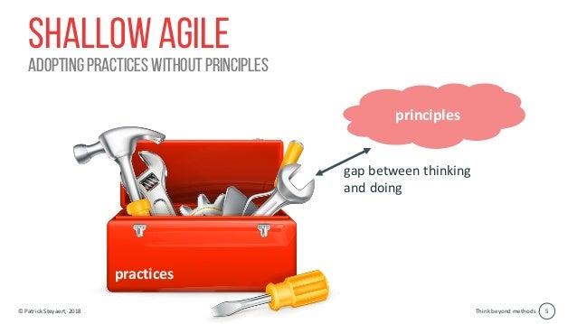 Think beyond methods© Patrick Steyaert, 2018 5 Shallow agile adopting practices without principles practices principles ga...