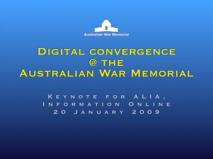 Digital convergence           @ the Australian War Memorial     Keynote for ALIA,    Information Online      20 January 20...