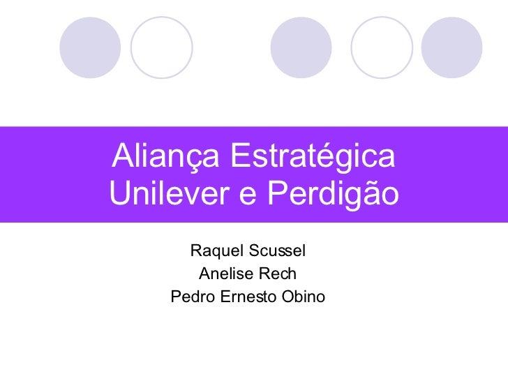 Aliança Estratégica Unilever e Perdigão Raquel Scussel Anelise Rech Pedro Ernesto Obino