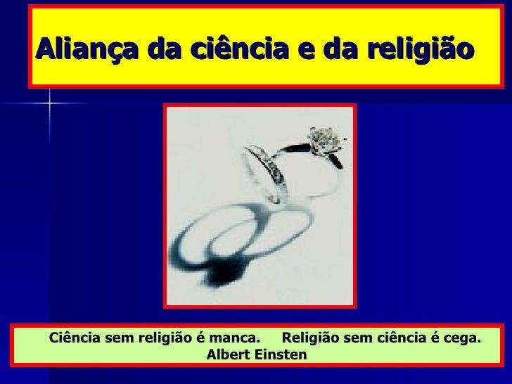 Aliança da ciência e da religião Ciência sem religião é manca.  Religião sem ciência é cega. Albert Einsten