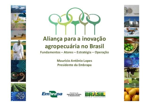 Aliança para a inovação agropecuária no Brasil Fundamentos – Atores – Estratégia – OperaçãoFundamentos – Atores – Estratég...