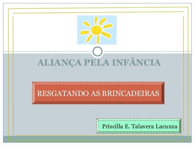ALIANÇA PELA INFÂNCIA RESGATANDO AS BRINCADEIRAS Priscilla E. Talavera Lacunza