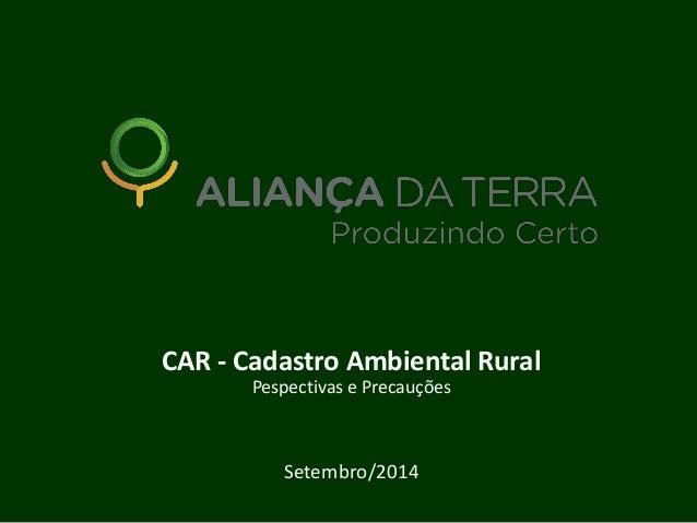 CAR - Cadastro Ambiental Rural Pespectivas e Precauções Setembro/2014