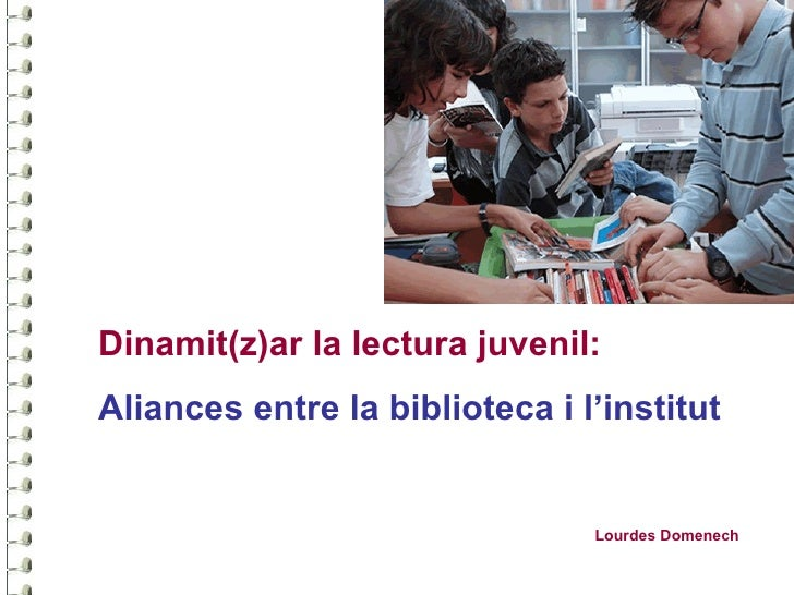 Dinamit(z)ar la lectura juvenil:Aliances entre la biblioteca i l'institut                                Lourdes Domenech