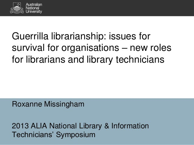 Guerrilla librarianship: issues for survival for organisations – new roles for librarians and library technicians  Roxanne...