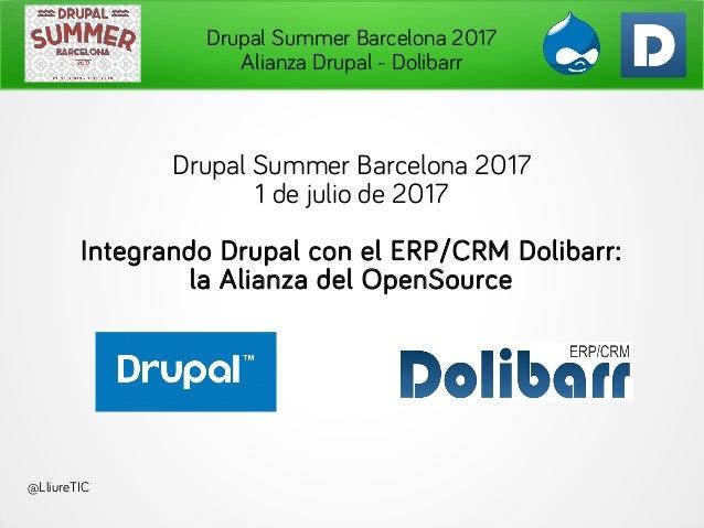 Drupal Summer Barcelona 2017 Alianza Drupal - Dolibarr Drupal Summer Barcelona 2017 1 de julio de 2017 Integrando Drupal c...