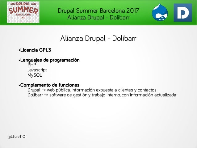 Drupal Summer Barcelona 2017 Alianza Drupal - Dolibarr @LliureTIC Alianza Drupal - Dolibarr ●Licencia GPL3 ●Lenguajes de p...