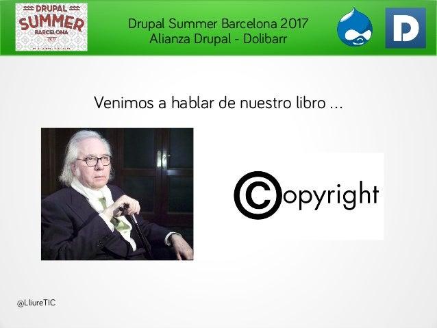 Drupal Summer Barcelona 2017 Alianza Drupal - Dolibarr Venimos a hablar de nuestro libro . @LliureTIC