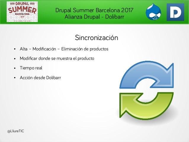 Drupal Summer Barcelona 2017 Alianza Drupal - Dolibarr @LliureTIC Sincronización ● Alta – Modificación – Eliminación de pr...