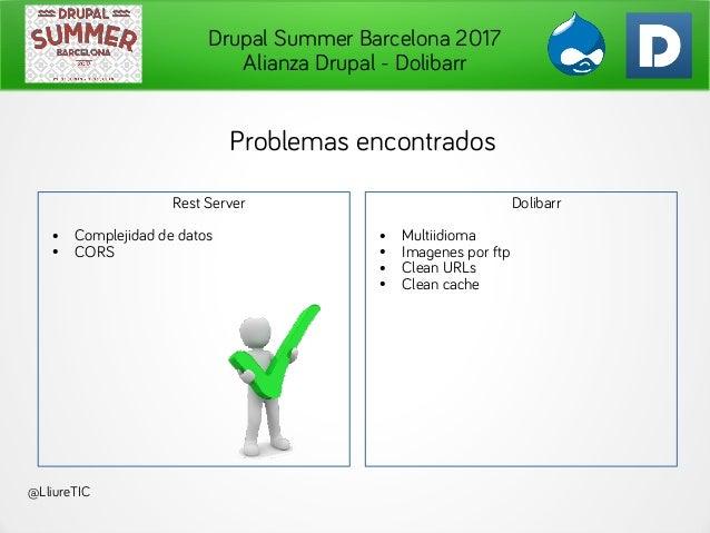 Drupal Summer Barcelona 2017 Alianza Drupal - Dolibarr @LliureTIC Problemas encontrados Rest Server ● Complejidad de datos...