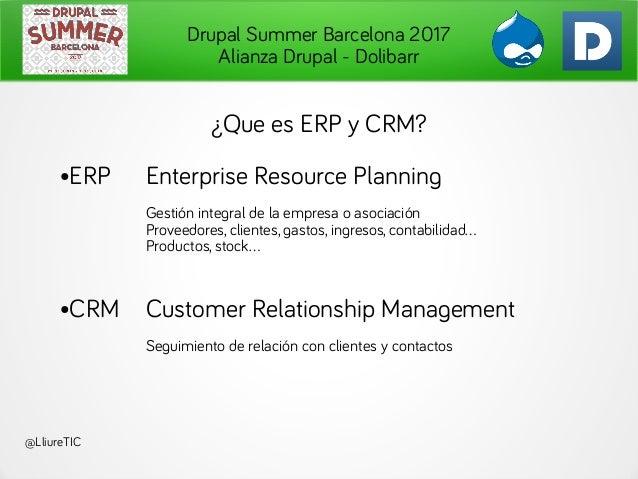 Drupal Summer Barcelona 2017 Alianza Drupal - Dolibarr @LliureTIC ¿Que es ERP y CRM? ●ERP Enterprise Resource Planning Ges...