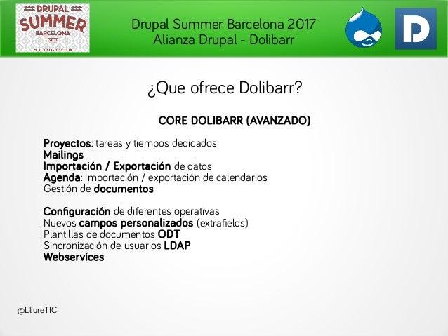 Drupal Summer Barcelona 2017 Alianza Drupal - Dolibarr @LliureTIC ¿Que ofrece Dolibarr? CORE DOLIBARR (AVANZADO) Proyectos...
