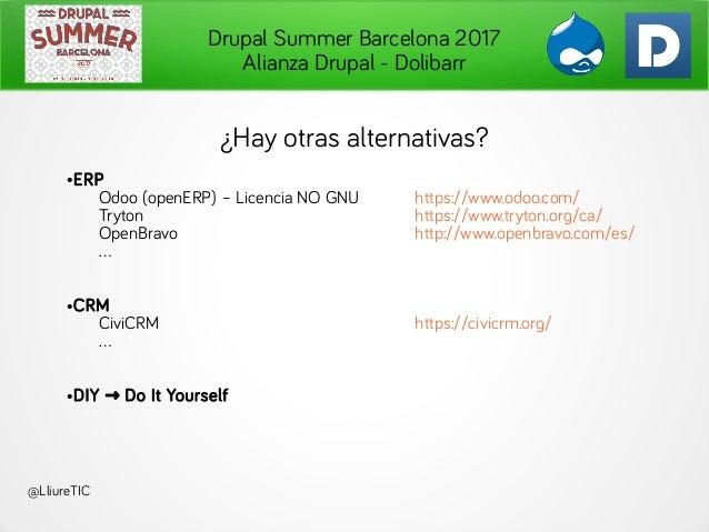 Drupal Summer Barcelona 2017 Alianza Drupal - Dolibarr @LliureTIC ¿Hay otras alternativas? ●ERP Odoo (openERP) – Licencia ...
