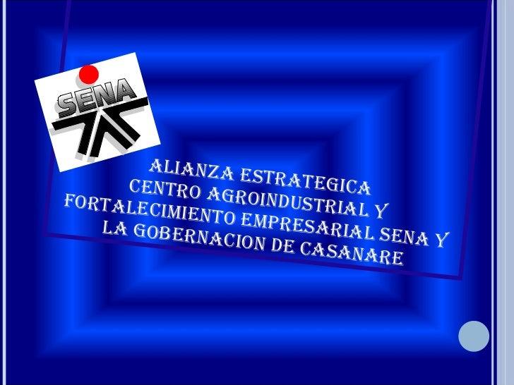 ALIANZA ESTRATEGICA CENTRO AGROINDUSTRIAL Y FORTALECIMIENTO EMPRESARIAL SENA Y LA GOBERNACION DE CASANARE