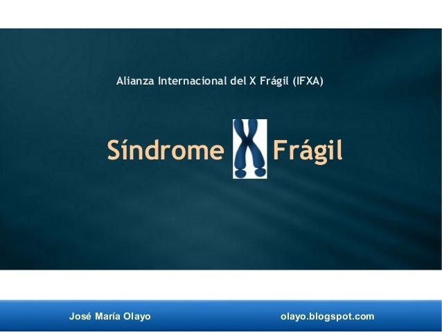 José María Olayo olayo.blogspot.com Síndrome X Frágil Alianza Internacional del X Frágil (IFXA)