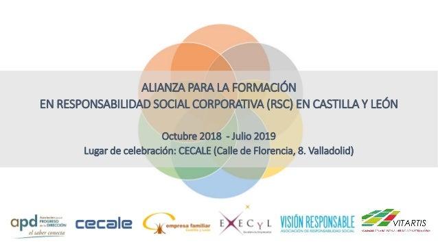 ALIANZA PARA LA FORMACIÓN EN RESPONSABILIDAD SOCIAL CORPORATIVA (RSC) EN CASTILLA Y LEÓN Octubre 2018 - Julio 2019 Lugar d...