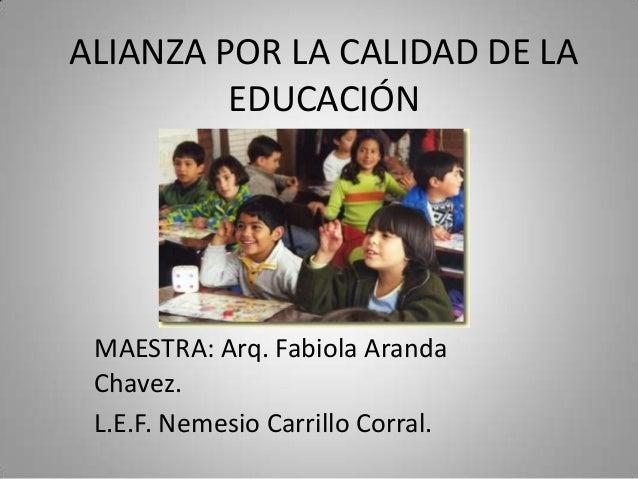ALIANZA POR LA CALIDAD DE LA EDUCACIÓN  MAESTRA: Arq. Fabiola Aranda Chavez. L.E.F. Nemesio Carrillo Corral.