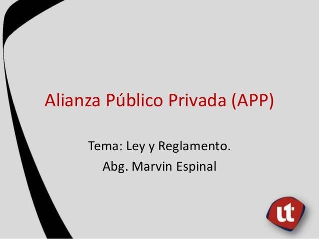 Alianza Público Privada (APP) Tema: Ley y Reglamento. Abg. Marvin Espinal