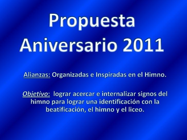 Propuesta Aniversario 2011<br />Alianzas: Organizadas e Inspiradas en el Himno.<br />Objetivo:  lograr acercar e internali...