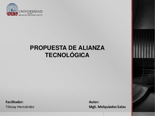 PROPUESTA DE ALIANZA TECNOLÓGICA  Facilitador: Tibisay Hernández  Autor: MgS. Melquiades Salas