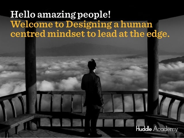 1 Hello amazing people! Welcome to Designing a human centred mindset to lead at the edge.