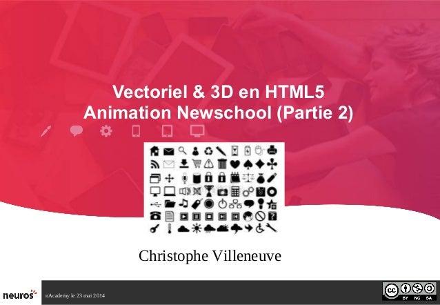 nAcademy le 23 mai 2014 Vectoriel & 3D en HTML5 Animation Newschool (Partie 2) Christophe Villeneuve