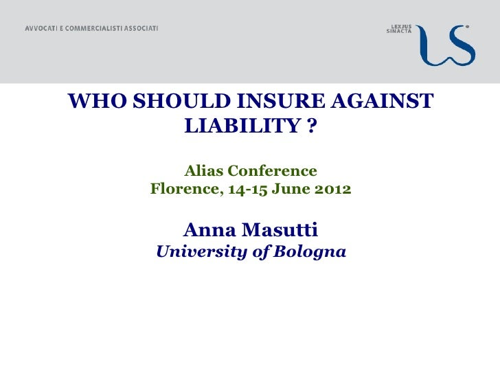 WHO SHOULD INSURE AGAINST       LIABILITY ?         Alias Conference     Florence, 14-15 June 2012         Anna Masutti   ...