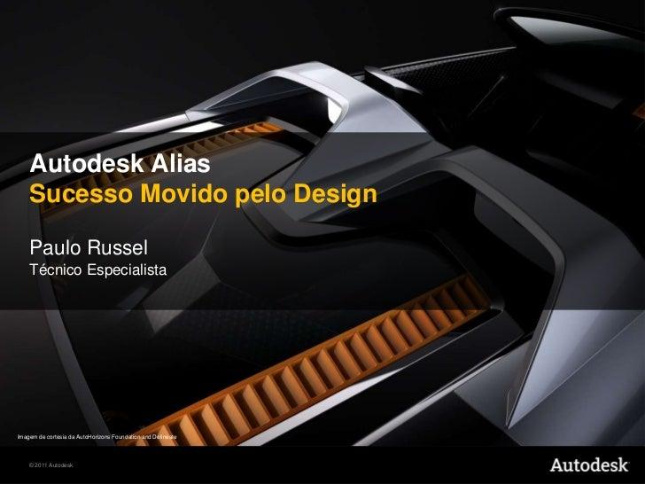 Autodesk AliasSucessoMovidopelo Design<br />Paulo Russel<br />TécnicoEspecialista<br />Imagem de cortesia da AutoHorizons ...