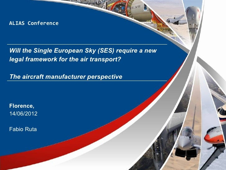 ALIAS ConferenceWill the Single European Sky (SES) require a newlegal framework for the air transport?The aircraft manufac...