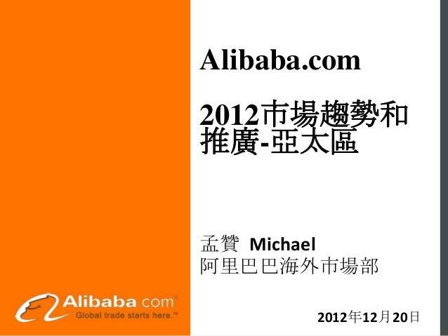 Alibaba.com2012市場趨勢和推廣-亞太區孟贊 Michael阿里巴巴海外市場部       2012年12月20日