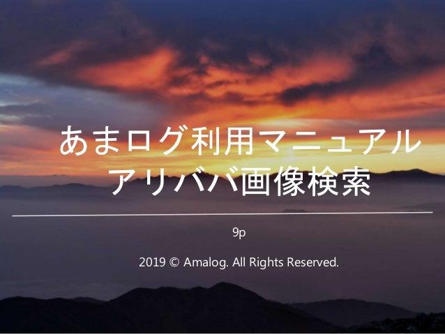 あまログ利用マニュアル アリババ画像検索 2019 © Amalog. All Rights Reserved. 9p