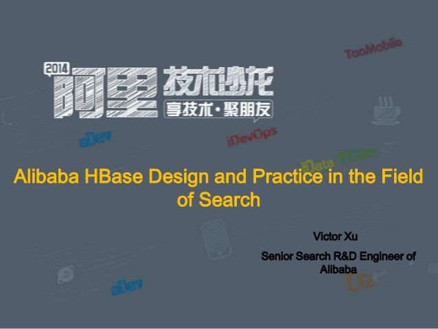 Alibaba HBase Design and Practice in the Field of Search Victor Xu Senior Search R&D Engineer of Alibaba