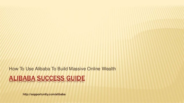 ALIBABA SUCCESS GUIDE How To Use Alibaba To Build Massive Online Wealth http://sopportunity.com/alibaba/