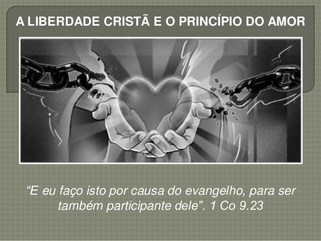 """A LIBERDADE CRISTÃ E O PRINCÍPIO DO AMOR """"E eu faço isto por causa do evangelho, para ser também participante dele"""". 1 Co ..."""