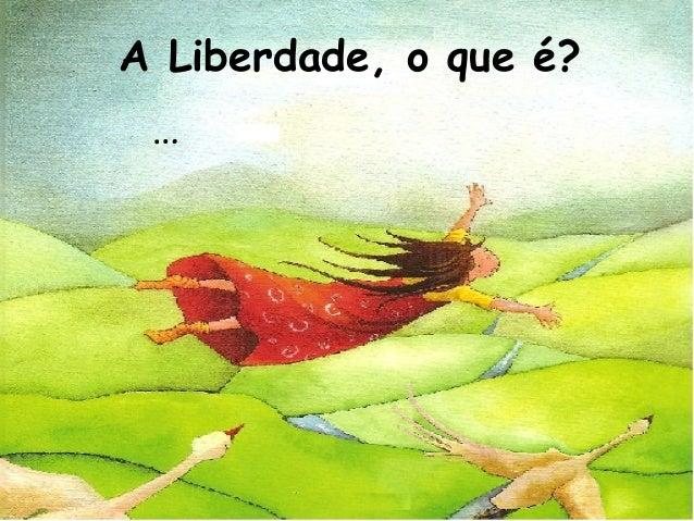 A Liberdade, o que é? …