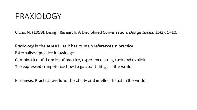 PRAXIOLOGY Cross, N. (1999). Design Research: A Disciplined Conversation. Design Issues, 15(2), 5–10. Praxiology in the se...
