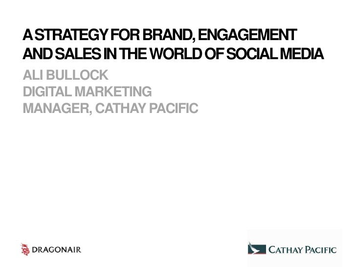 A STRATEGY FOR BRAND, ENGAGEMENTAND SALES IN THE WORLD OF SOCIAL MEDIAALI BULLOCKDIGITAL MARKETINGMANAGER, CATHAY PACIFIC