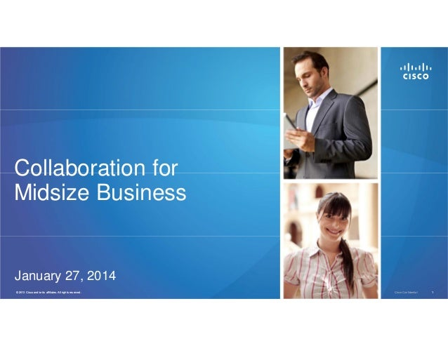 Collaboration for Midsize Business  January 27, 2014 © 2013 Cisco and/or its affiliates. All rights reserved. 2011  Cisco ...
