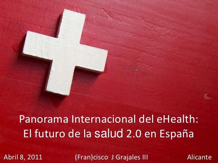 Panorama Internacional del eHealth: El futuro de la salud 2.0 en España<br />Abril 8, 2011                   (Fran)cisco  ...