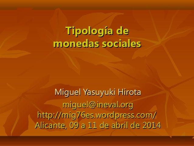 Tipología deTipología de monedas socialesmonedas sociales Miguel Yasuyuki HirotaMiguel Yasuyuki Hirota miguel@ineval.orgmi...