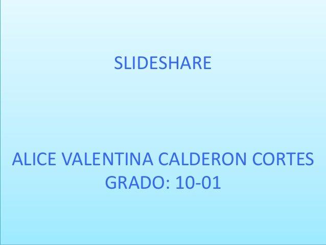 SLIDESHARE ALICE VALENTINA CALDERON CORTES GRADO: 10-01