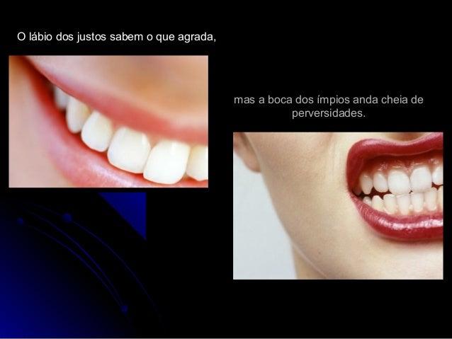 O lábio dos justos sabem o que agrada,O lábio dos justos sabem o que agrada, mas a boca dos ímpios anda cheia demas a boca...