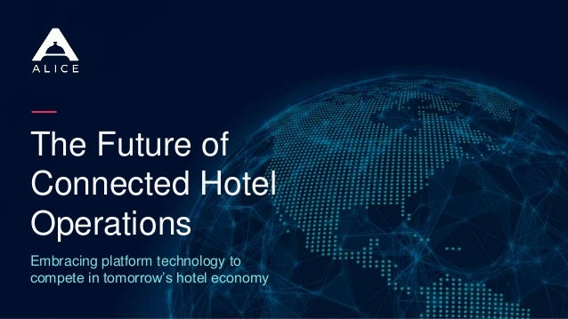 The Future of Connected Hotel Operations Embracing platform technology to compete in tomorrow's hotel economy